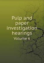 Pulp and paper investigation hearings Volume 6