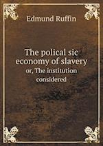 The Polical Sic Economy of Slavery Or, the Institution Considered af Edmund Ruffin