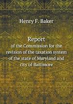 Report of the Commission for the revision of the taxation system of the state of Maryland and city of Baltimore af Henry F. Baker