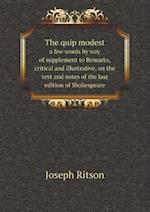 The Quip Modest a Few Words by Way of Supplement to Remarks, Critical and Illustrative, on the Text and Notes of the Last Edition of Shakespeare af Joseph Ritson