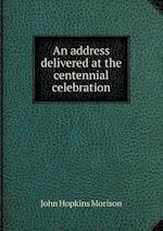 An Address Delivered at the Centennial Celebration af John Hopkins Morison