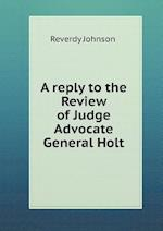 A Reply to the Review of Judge Advocate General Holt af Reverdy Johnson