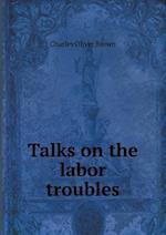 Talks on the Labor Troubles af Charles Oliver Brown