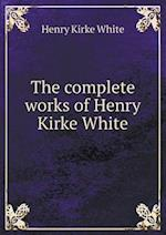 The Complete Works of Henry Kirke White af Henry Kirke White