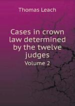 Cases in Crown Law Determined by the Twelve Judges Volume 2 af Thomas Leach