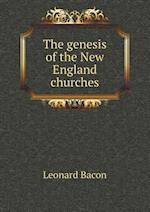 The Genesis of the New England Churches af Leonard Bacon