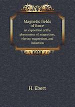 Magnetic Fields of Force an Exposition of the Phenomena of Magnetism, Electro-Magnetism, and Induction af H. Ebert