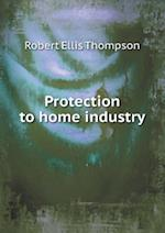 Protection to Home Industry af Robert Ellis Thompson