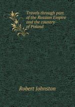 Travels Through Part of the Russian Empire and the Country of Poland af Robert Johnston