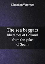 The Sea Beggars Liberators of Holland from the Yoke of Spain af Dingman Versteeg