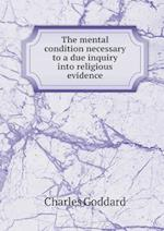 The Mental Condition Necessary to a Due Inquiry Into Religious Evidence af Charles Goddard