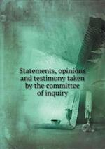 Statements, Opinions and Testimony Taken by the Committee of Inquiry