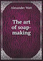 The Art of Soap-Making af Alexander Watt