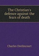The Christian's Defence Against the Fears of Death af Charles Drelincourt