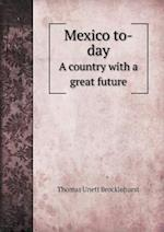 Mexico to-day A country with a great future