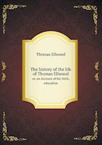 The History of the Life of Thomas Ellwood Or, an Account of His Birth, Education af Thomas Ellwood