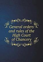 General Orders and Rules of the High Court of Chancery af Great Britain Court Of Chancery