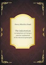 The Inductorium or Induction Coil Being a Popular Explanation of the Electrical Principles af Henry Minchin Noad
