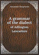 A grammar of the dialect of Adlington Lancashire