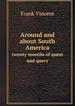 Around and about South America Twenty Months of Quest and Query af Frank Vincent