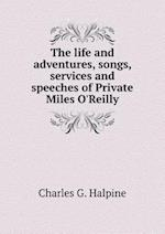 The Life and Adventures, Songs, Services and Speeches of Private Miles O'Reilly af Charles G. Halpine