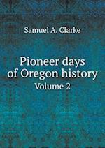 Pioneer days of Oregon history Volume 2