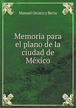 Memoria Para El Plano de La Ciudad de Me Xico af Manuel Orozco Y Berra