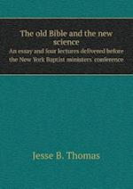 The Old Bible and the New Science an Essay and Four Lectures Delivered Before the New York Baptist Ministers' Conference af Jesse B. Thomas