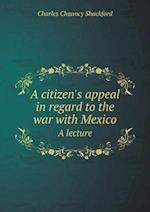 A Citizen's Appeal in Regard to the War with Mexico a Lecture af Charles Chauncy Shackford