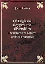 Of Englishe Dogges, the Diversities the Names, the Natures and the Properties af John Caius
