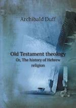 Old Testament Theology Or, the History of Hebrew Religion af Archibald Duff