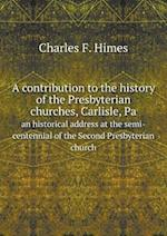 A contribution to the history of the Presbyterian churches, Carlisle, Pa an historical address at the semi-centennial of the Second Presbyterian churc