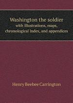 Washington the Soldier with Illustrations, Maps, Chronological Index, and Appendices af Henry Beebee Carrington