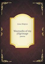 Waymarks of My Pilgrimage Poems af Anna Shipton