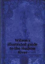 Wilson's illustrated guide to the Hudson River