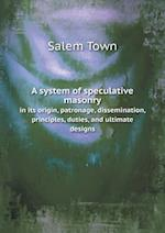 A System of Speculative Masonry in Its Origin, Patronage, Dissemination, Principles, Duties, and Ultimate Designs af Salem Town