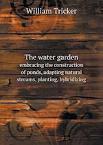 The Water Garden Embracing the Construction of Ponds, Adapting Natural Streams, Planting, Hybridizing af William Tricker