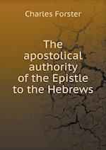 The Apostolical Authority of the Epistle to the Hebrews af Charles Forster