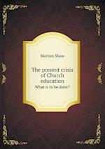 The Present Crisis of Church Education What Is to Be Done? af Morton Shaw
