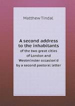 A Second Address to the Inhabitants of the Two Great Cities of London and Westminster Occasion'd by a Second Pastoral Letter af Matthew Tindal