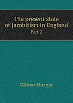 The present state of Jacobitism in England Part 2 af Glibert Burnet
