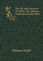 The Life and Character of Calvin, the Reformer, Reviewed and Defended af Thomas Smyth