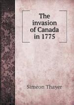 The Invasion of Canada in 1775 af Simeon Thayer