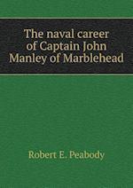 The naval career of Captain John Manley of Marblehead