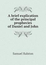 A Brief Explication of the Principal Prophecies of Daniel and John af Samuel Ralston