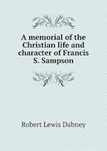 A Memorial of the Christian Life and Character of Francis S. Sampson af Robert Lewis Dabney