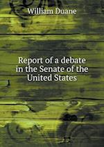Report of a Debate in the Senate of the United States af William Duane
