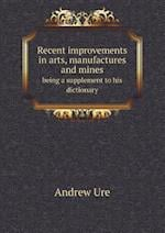 Recent Improvements in Arts, Manufactures and Mines Being a Supplement to His Dictionary af Andrew Ure