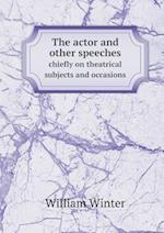 The Actor and Other Speeches Chiefly on Theatrical Subjects and Occasions af William Winter