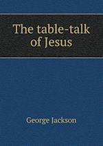 The Table-Talk of Jesus af George Jackson